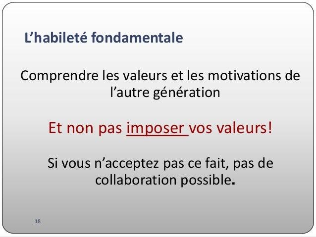L'habileté fondamentale Comprendre les valeurs et les motivations de l'autre génération  Et non pas imposer vos valeurs! S...
