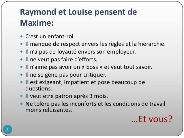 Raymond et Louise pensent de Maxime: C'est un enfant-roi. Il manque de respect envers les règles et la hiérarchie. Il n'a ...