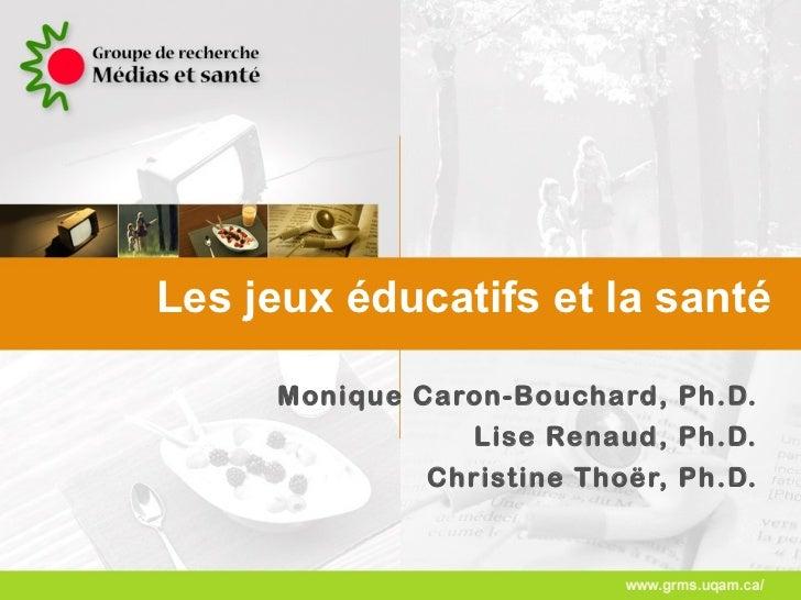 Les jeux éducatifs et la santé Monique Caron-Bouchard, Ph.D. Lise Renaud, Ph.D. Christine Thoër, Ph.D.