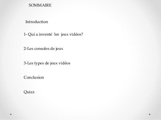 SOMMAIRE 1- Qui a inventé les jeux vidéos? 2-Les consoles de jeux 3-Les types de jeux vidéos Conclusion Quizz Introduction