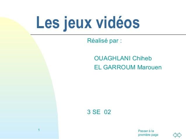 Passer à la première page Les jeux vidéos Réalisé par : OUAGHLANI Chiheb EL GARROUM Marouen 3 SE 02 1