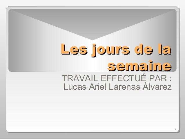 1 Les jours de laLes jours de la semainesemaine TRAVAIL EFFECTUÉ PAR : Lucas Ariel Larenas Álvarez