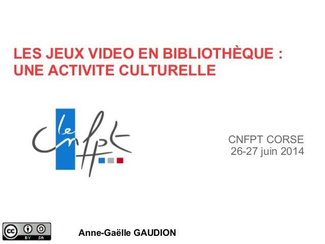 LES JEUX VIDEO EN BIBLIOTHÈQUE : UNE ACTIVITE CULTURELLE Anne-Gaëlle GAUDION CNFPT CORSE 26-27 juin 2014