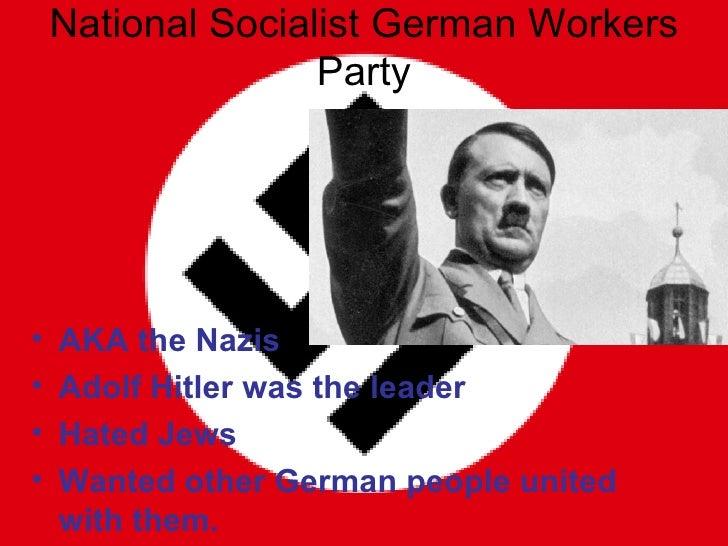 National Socialist German Workers Party <ul><li>AKA the Nazis </li></ul><ul><li>Adolf Hitler was the leader </li></ul><ul>...