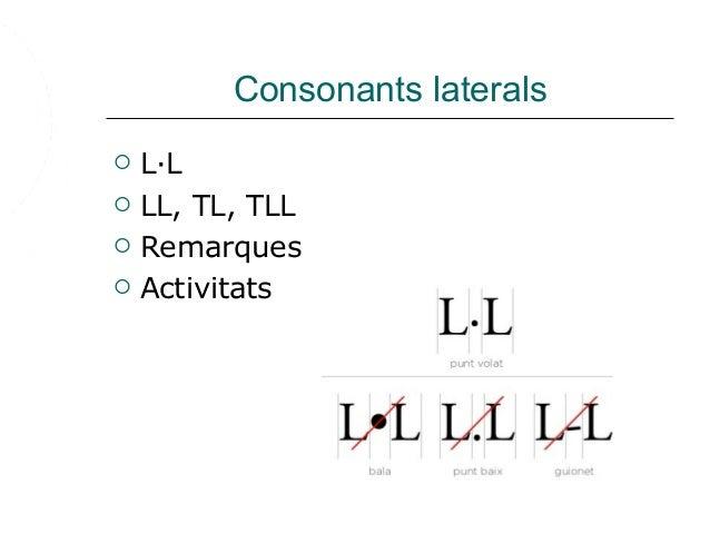 Consonants laterals  L·L  LL, TL, TLL  Remarques  Activitats