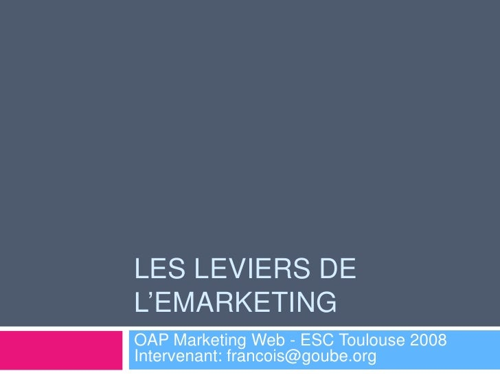 LES LEVIERS DE L'EMARKETING OAP Marketing Web - ESC Toulouse 2008 Intervenant: francois@goube.org