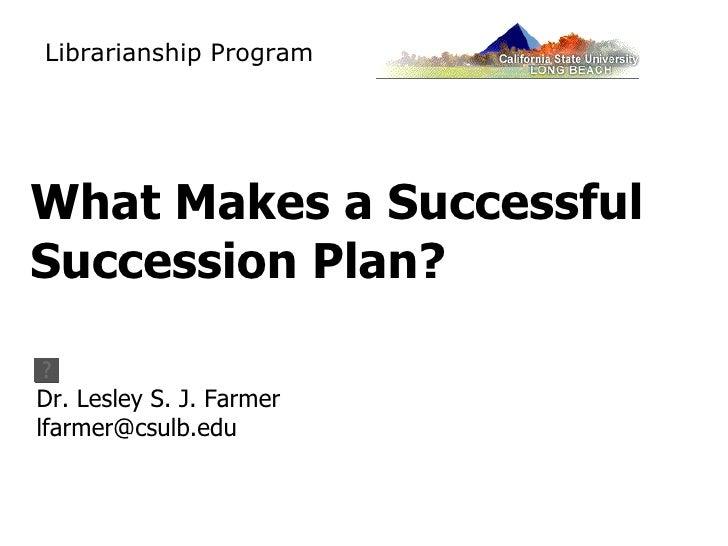 What Makes a Successful Succession Plan? <ul><li>Dr. Lesley S. J. Farmer </li></ul><ul><li>[email_address] </li></ul>