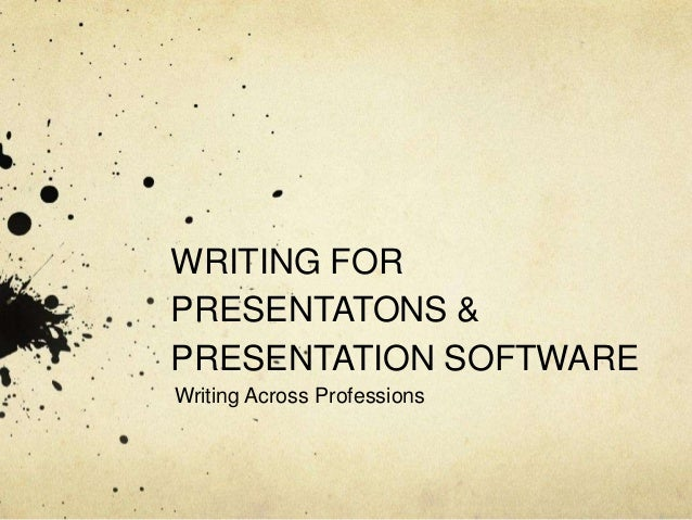 WRITING FOR PRESENTATONS & PRESENTATION SOFTWARE Writing Across Professions