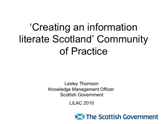 'Creating an information literate Scotland' Community of Practice Lesley Thomson Knowledge Management Officer Scottish Gov...