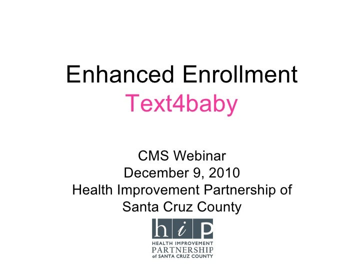 Enhanced Enrollment    Text4baby          CMS Webinar        December 9, 2010Health Improvement Partnership of        Sant...
