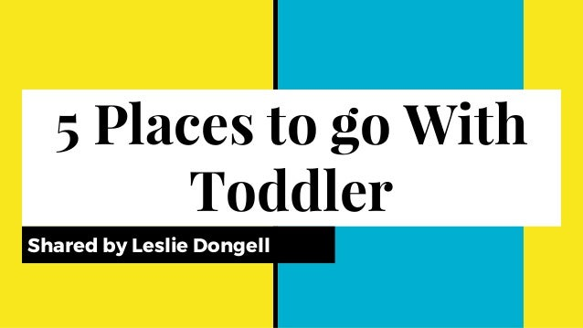 5 Places to go With Toddler Shared by Leslie Dongell