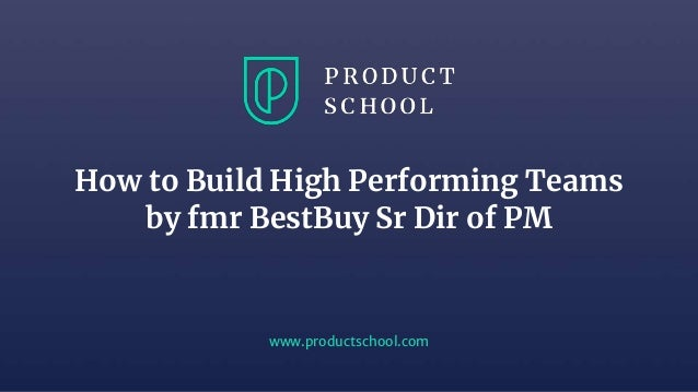 www.productschool.com How to Build High Performing Teams by fmr BestBuy Sr Dir of PM