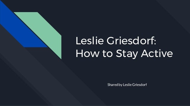 Leslie Griesdorf: How to Stay Active Shared by Leslie Griesdorf