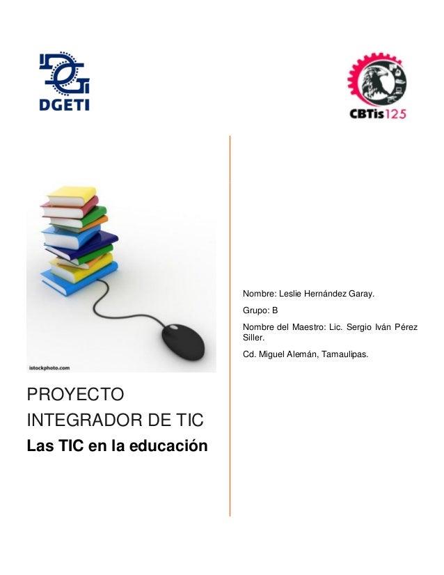 PROYECTO INTEGRADOR DE TIC Las TIC en la educación Nombre: Leslie Hernández Garay. Grupo: B Nombre del Maestro: Lic. Sergi...