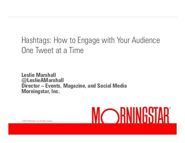 Hashtags: How to Engage with Your Audience One Tweet at a Time Leslie Marshall @LeslieAMarshall Director – Events, Magazin...