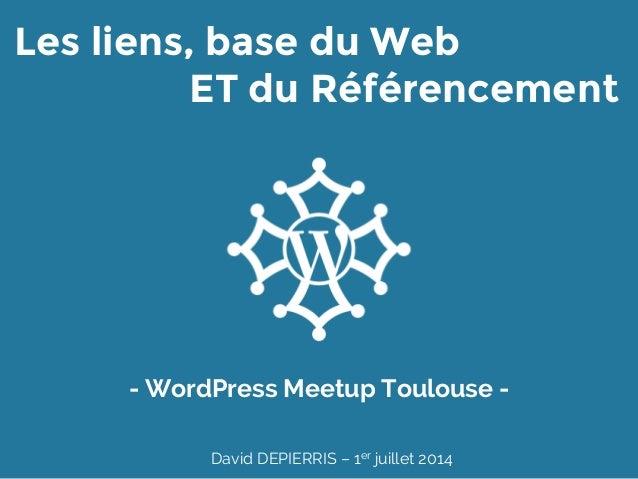 Les liens, base du Web ET du Référencement - WordPress Meetup Toulouse - David DEPIERRIS – 1er juillet 2014