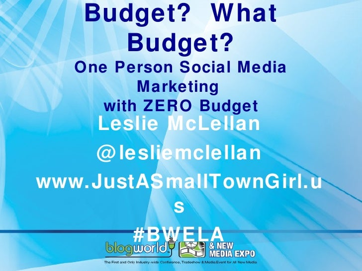Budget? What      Budget?   One Person Social Media          Marketing      with ZERO Budget    Leslie McLellan    @ lesli...