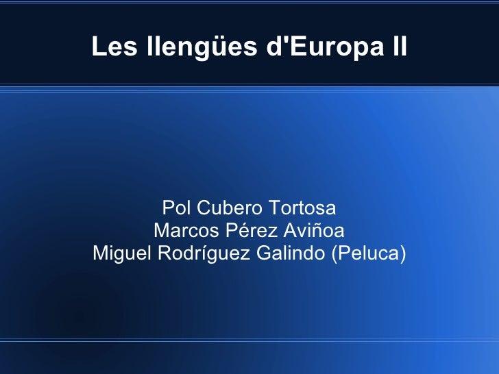Les llengües dEuropa II       Pol Cubero Tortosa      Marcos Pérez AviñoaMiguel Rodríguez Galindo (Peluca)