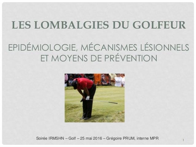 LES LOMBALGIES DU GOLFEUR EPIDÉMIOLOGIE, MÉCANISMES LÉSIONNELS ET MOYENS DE PRÉVENTION Soirée IRMSHN – Golf – 25 mai 2016 ...