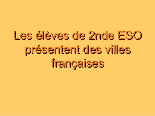 Les élèves de 2nde ESOLes élèves de 2nde ESO présentent des villesprésentent des villes françaisesfrançaises