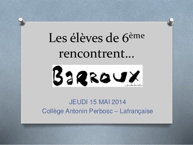 Les élèves de 6ème  rencontrent…  JEUDI 15 MAI 2014  Collège Antonin Perbosc – Lafrançaise