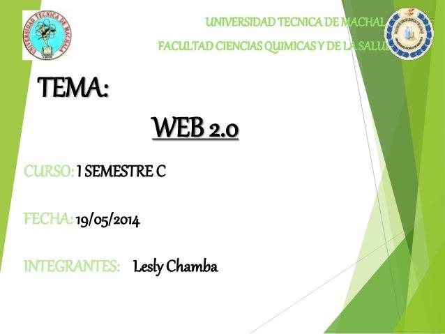 TEMA:  UNIVERSIDAD TECNICA DE MACHALA  FACULTAD CIENCIAS QUIMICAS Y DE LA SALUD  WEB 2.0  CURSO: I SEMESTRE C  FECHA: 19/0...