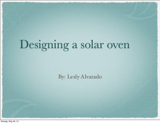 Designing a solar ovenBy: Lesly AlvaradoMonday, May 20, 13