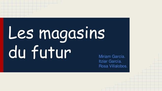 Les magasins du futur Miriam García. Itziar García. Rosa Villalobos.