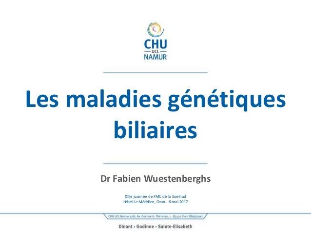 Les maladies génétiques biliaires Dr Fabien Wuestenberghs XIIIe journée de FMC de la Somhad Hôtel Le Méridien, Oran - 6 ma...