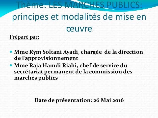 Thème: LES MARCHES PUBLICS: principes et modalités de mise en œuvre Préparé par:  Mme Rym Soltani Ayadi, chargée de la di...