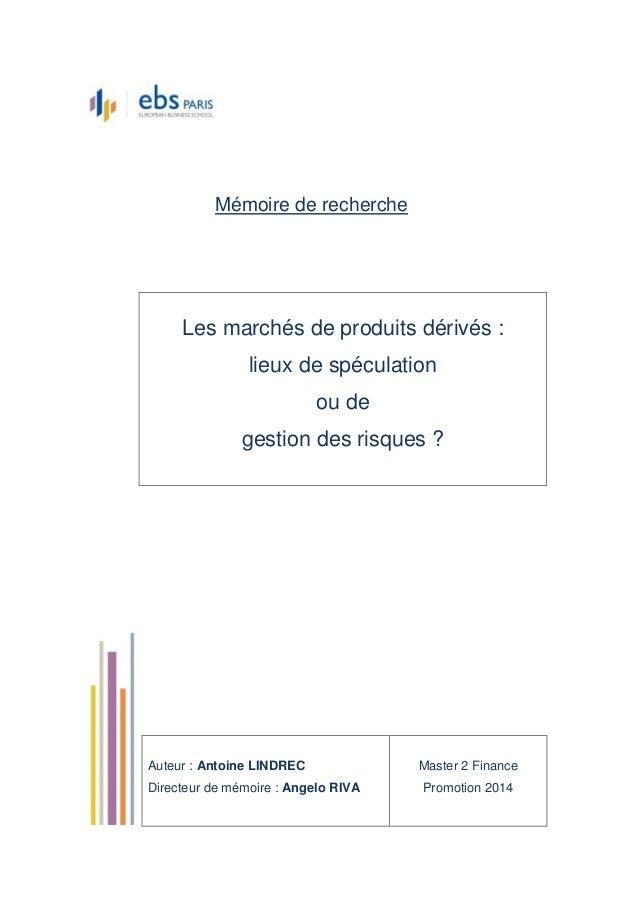 Mémoire de recherche Les marchés de produits dérivés : lieux de spéculation ou de gestion des risques ? Auteur : Antoine L...
