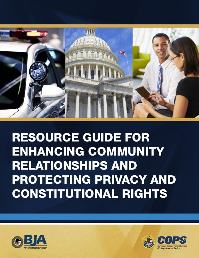 I  RESOURCE GUIDE FOR  ENHANCING COMMUNITY  RELATIONSHIPS AND  PROTECTING PRIVACY AND  CONSTITUTIONAL RIGHTS  Bureau of Ju...