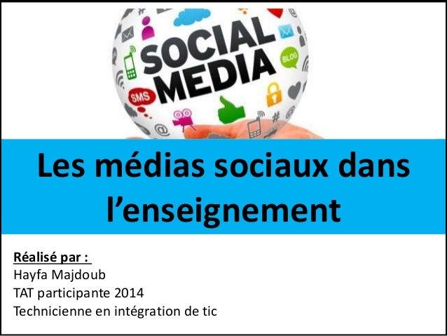 Les médias sociaux dans l'enseignement Réalisé par : Hayfa Majdoub TAT participante 2014 Technicienne en intégration de tic