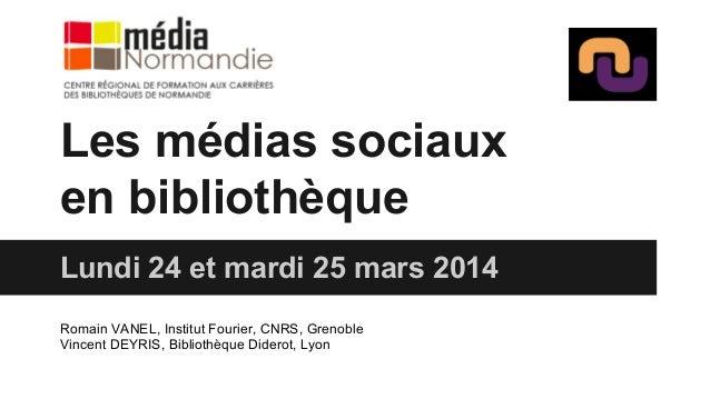 Les médias sociaux en bibliothèque Lundi 24 et mardi 25 mars 2014 Romain VANEL, Institut Fourier, CNRS, Grenoble Vincent D...