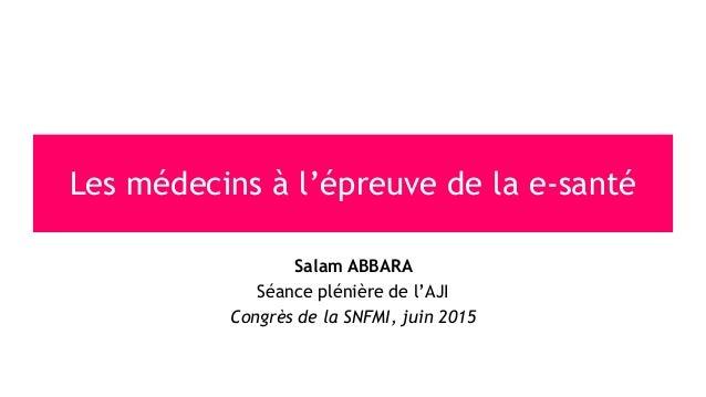 Salam ABBARA Séance plénière de l'AJI Congrès de la SNFMI, juin 2015 Les médecins à l'épreuve de la e-santé