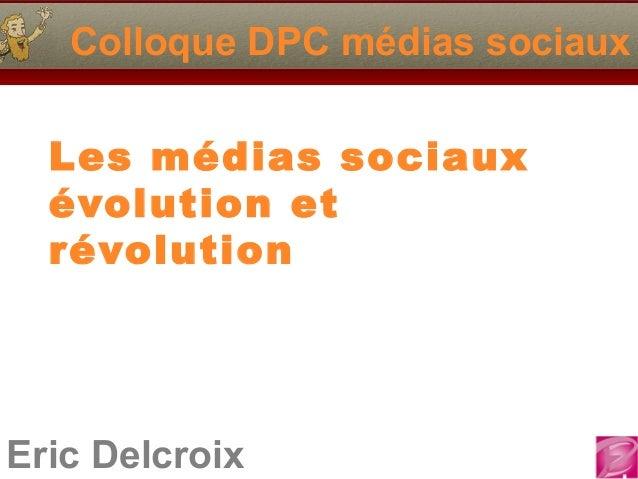 Eric Delcroix Colloque DPC médias sociaux Les médias sociaux évolution et révolution