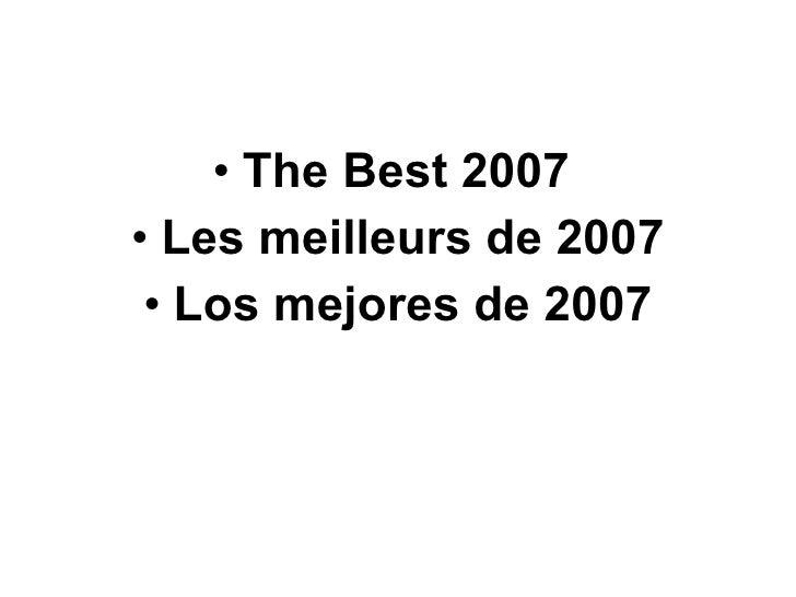 <ul><li>The Best 2007  </li></ul><ul><li>Les meilleurs de 2007 </li></ul><ul><li>Los mejores de 2007 </li></ul>