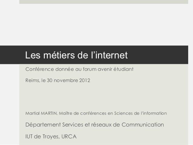 Les métiers de l'internetConférence donnée au forum avenir étudiantReims, le 30 novembre 2012Martial MARTIN, Maître de con...
