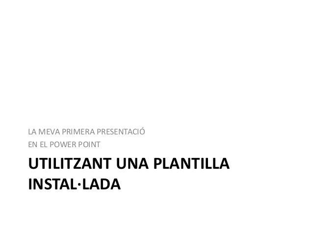 LA MEVA PRIMERA PRESENTACIÓ EN EL POWER POINT  UTILITZANT UNA PLANTILLA INSTAL·LADA