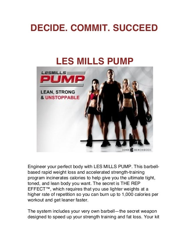 DECIDE. COMMIT. SUCCEED LES MILLS PUMP Engineer your perfect body with LES MILLS PUMP. This barbell- based rapid weight lo...