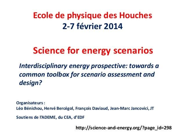 Science for energy scenarios Ecole de physique des Houches 2-7 février 2014 Interdisciplinary energy prospective: towards ...