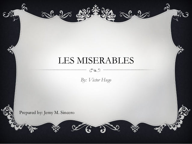 LES MISERABLES By: Victor Hugo  Prepared by: Jemy M. Sincero