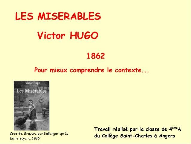 LES MISERABLES Victor HUGO 1862 Pour mieux comprendre le contexte... Travail réalisé par la classe de 4ème A du Collège Sa...