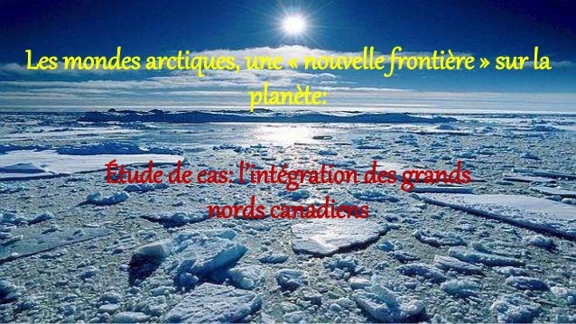 Les mondes arctiques, une « nouvelle frontière » sur la planète: Étude de cas: l'intégration des grands nords canadiens