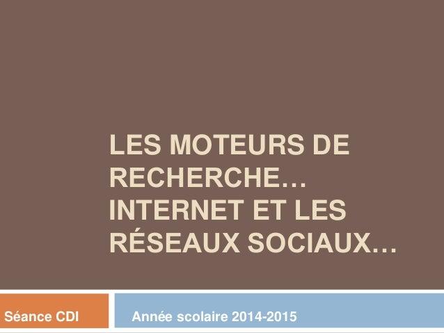 LES MOTEURS DE RECHERCHE… INTERNET ET LES RÉSEAUX SOCIAUX… Séance CDI Année scolaire 2014-2015