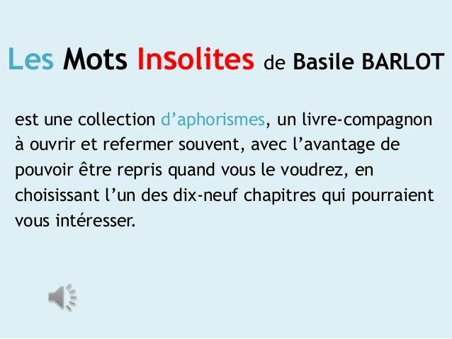 Les Mots Insolites  de Basile BARLOT  est une collection d'aphorismes, un livre-compagnon à ouvrir et refermer souvent, av...