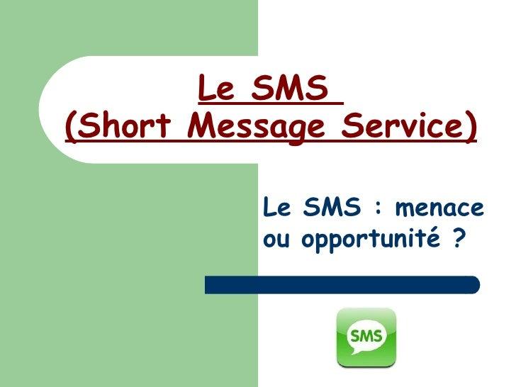 Le SMS  (Short Message Service) Le SMS : menace ou opportunité ?