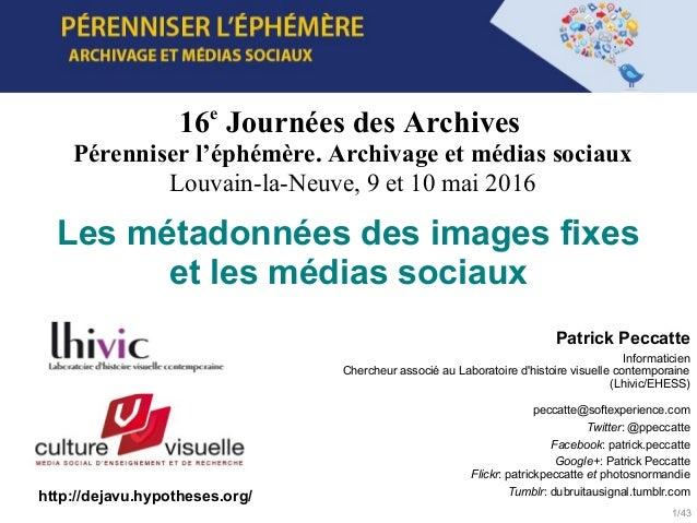 1/43 16e Journées des Archives Pérenniser l'éphémère. Archivage et médias sociaux Louvain-la-Neuve, 9 et 10 mai 2016 http:...