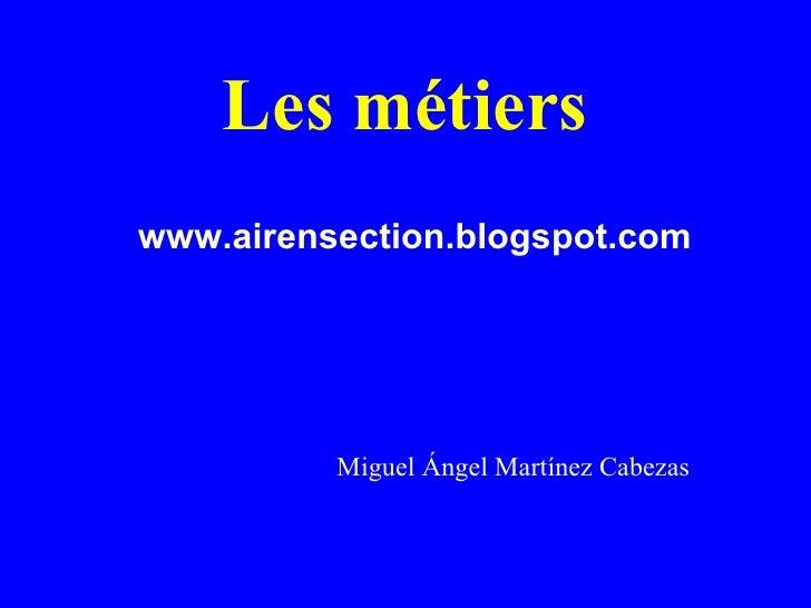 Les métiers www.airensection.blogspot.com Miguel Ángel Martínez Cabezas