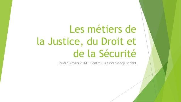Les métiers de la Justice, du Droit et de la Sécurité Jeudi 13 mars 2014 – Centre Culturel Sidney Bechet